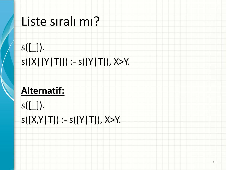 Liste sıralı mı s([_]). s([X|[Y|T]]) :- s([Y|T]), X>Y. Alternatif: